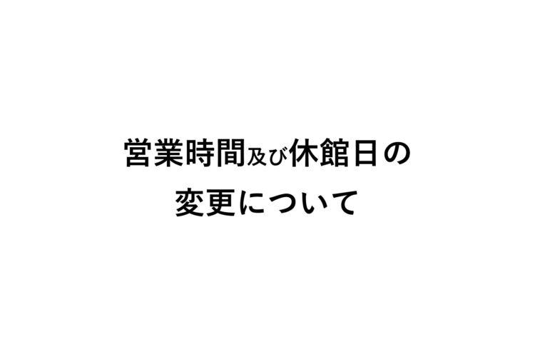 【お知らせ】営業時間及び休館日の変更